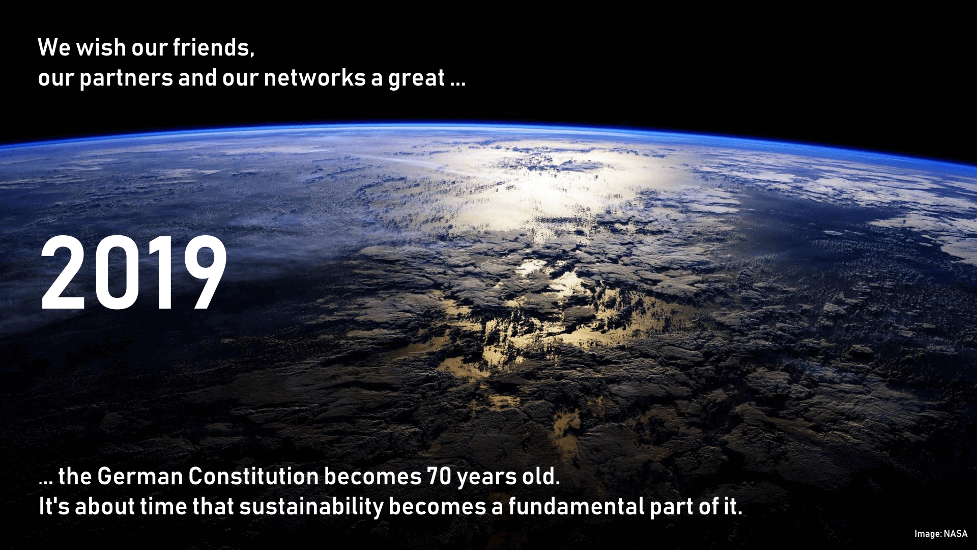 We wish our friends, our partners and our networks a great ... 2019 ... the German Constitution becomes 70 years old. It's about time that sustainability becomes a fundamental part of it.