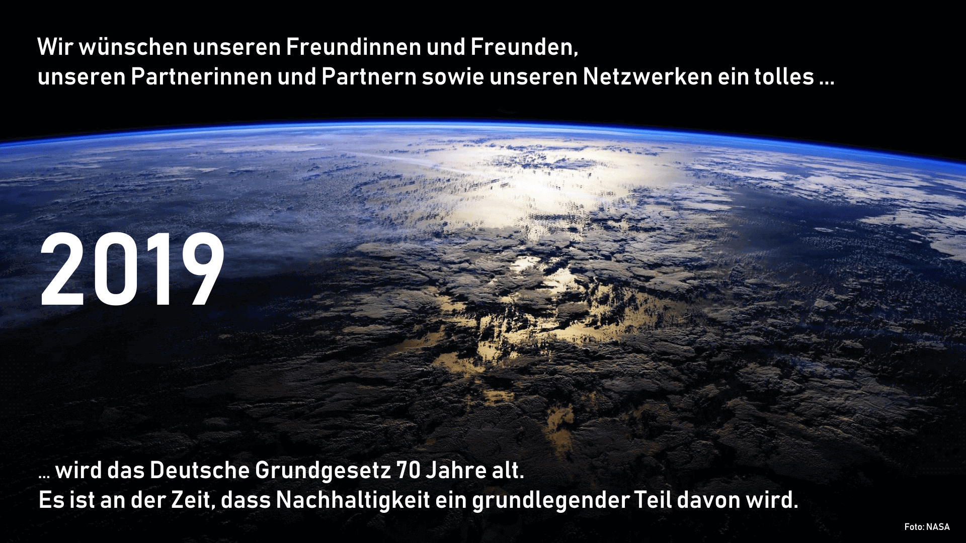 Wir wünschen unseren Freundinnen und Freunden, unserern Partnerinnen und Partnern sowie unseren Netzwerken ein tolles ... 2019 ... wird das Deutsche Grundgesetz 70 Jahre alt. Es ist an der Zeit, dass Nachhaltigkeit ein grundlegender Teil davon wird.